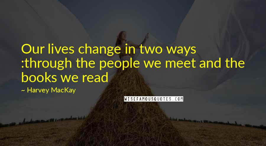 Harvey MacKay quotes: Our lives change in two ways :through the people we meet and the books we read