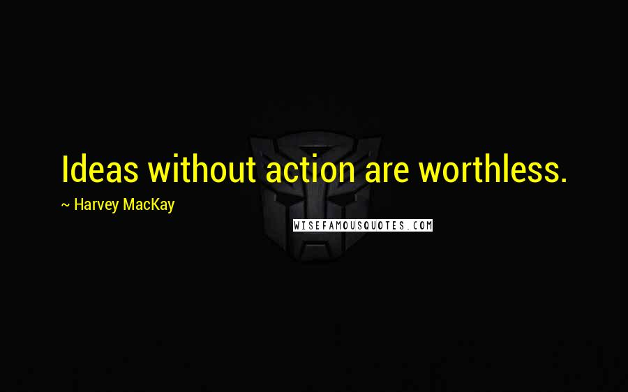 Harvey MacKay quotes: Ideas without action are worthless.