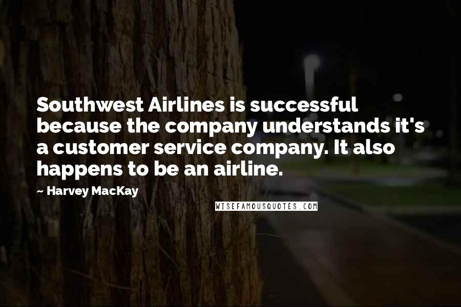 Harvey MacKay quotes: Southwest Airlines is successful because the company understands it's a customer service company. It also happens to be an airline.