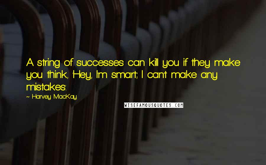 Harvey MacKay quotes: A string of successes can kill you if they make you think, 'Hey, I'm smart; I can't make any mistakes'.