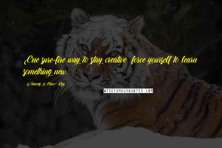 Harvey MacKay quotes: One sure-fire way to stay creative: force yourself to learn something new.