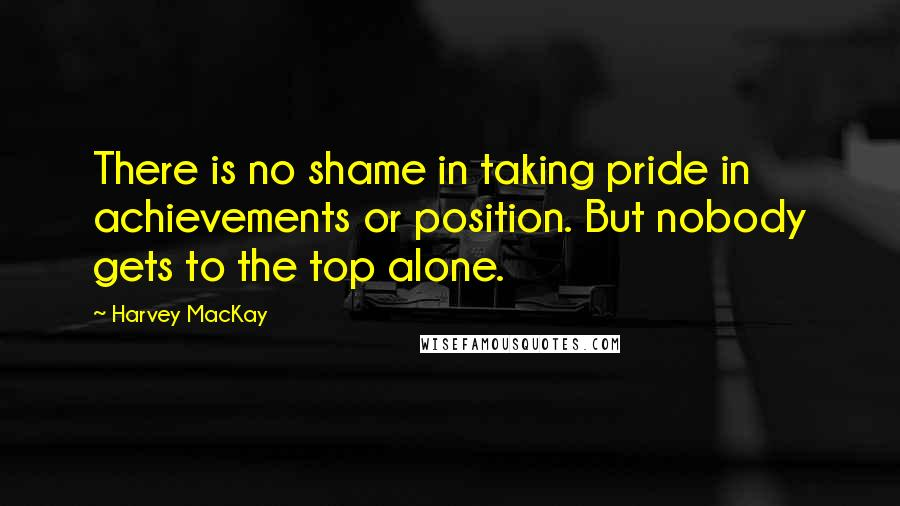 Harvey MacKay quotes: There is no shame in taking pride in achievements or position. But nobody gets to the top alone.