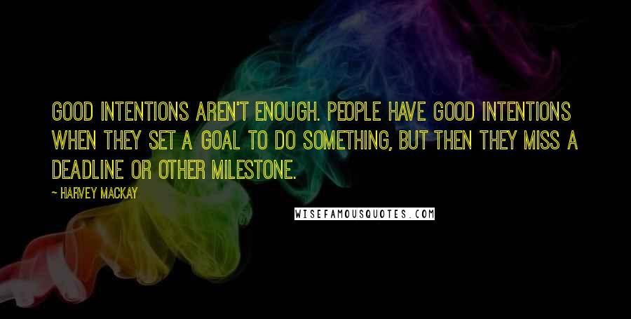 Harvey MacKay quotes: Good intentions aren't enough. People have good intentions when they set a goal to do something, but then they miss a deadline or other milestone.