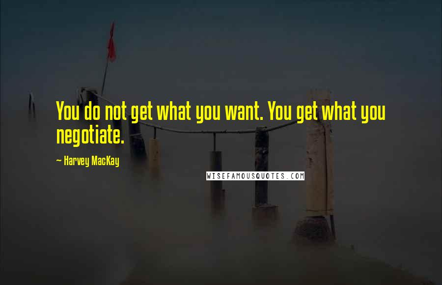 Harvey MacKay quotes: You do not get what you want. You get what you negotiate.