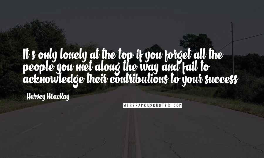 Harvey MacKay quotes: It's only lonely at the top if you forget all the people you met along the way and fail to acknowledge their contributions to your success.