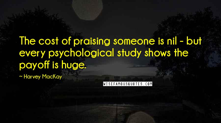 Harvey MacKay quotes: The cost of praising someone is nil - but every psychological study shows the payoff is huge.