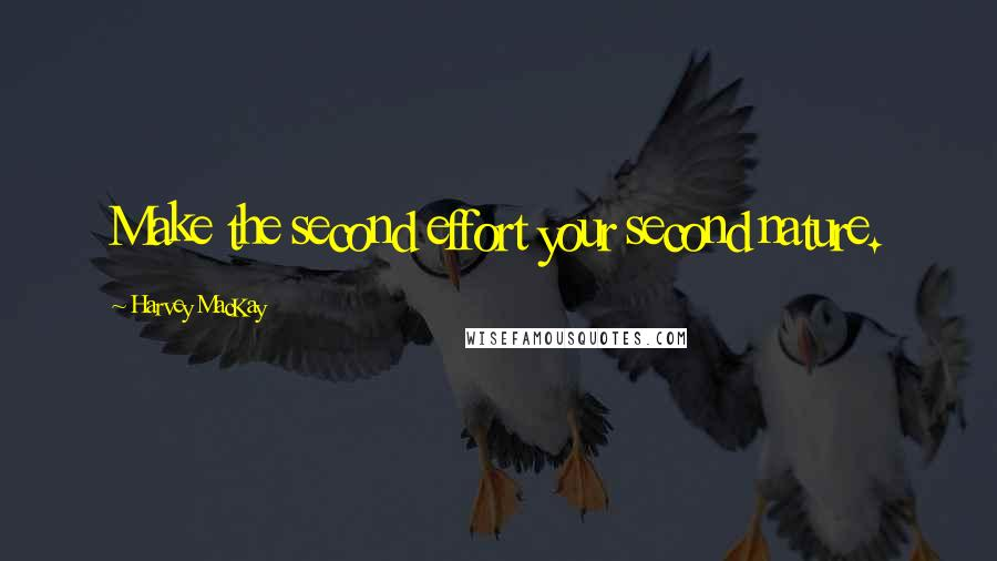 Harvey MacKay quotes: Make the second effort your second nature.