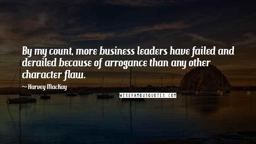 Harvey MacKay quotes: By my count, more business leaders have failed and derailed because of arrogance than any other character flaw.