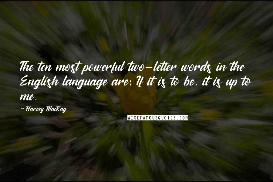 Harvey MacKay quotes: The ten most powerful two-letter words in the English language are: If it is to be, it is up to me.