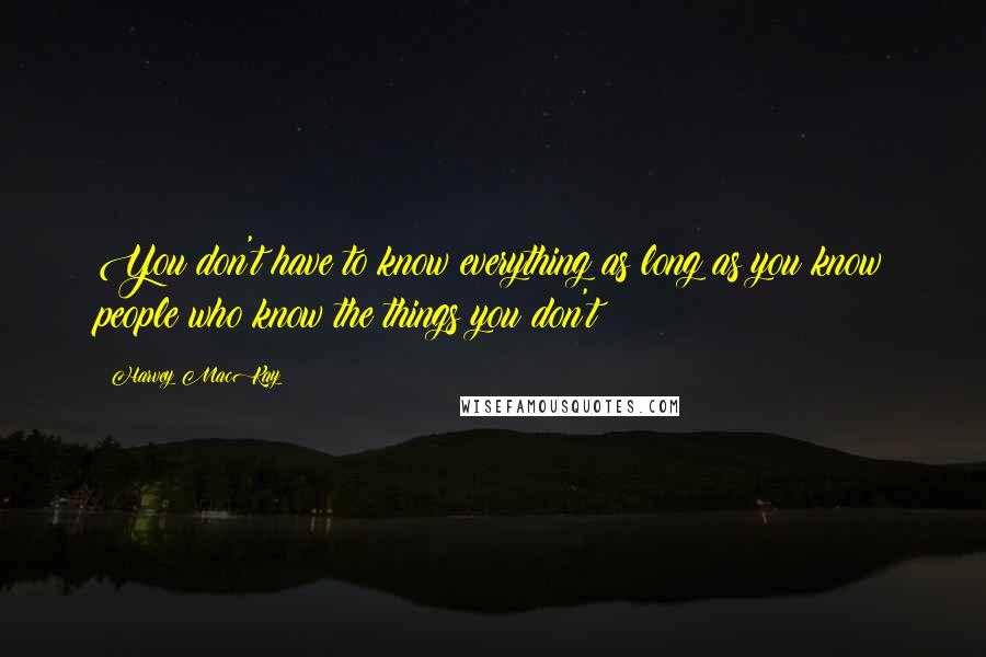 Harvey MacKay quotes: You don't have to know everything as long as you know people who know the things you don't