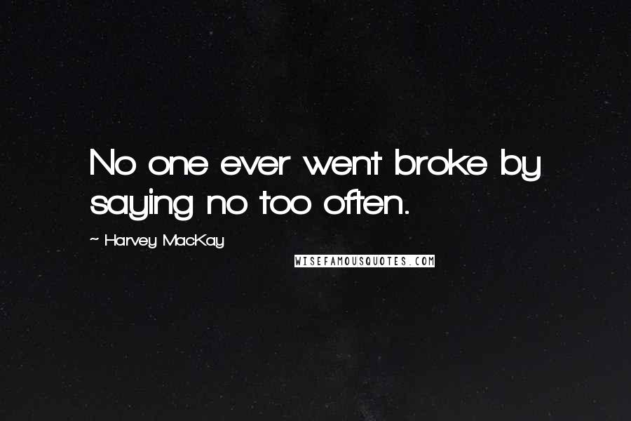 Harvey MacKay quotes: No one ever went broke by saying no too often.