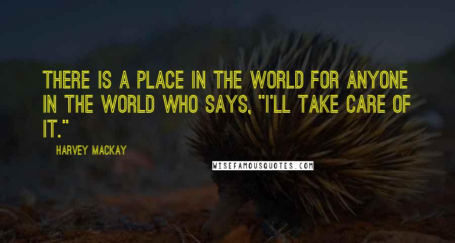 """Harvey MacKay quotes: There is a place in the world for anyone in the world who says, """"I'll take care of it."""""""