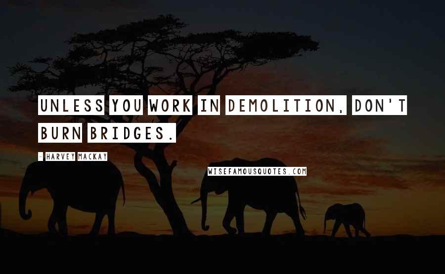 Harvey MacKay quotes: Unless you work in demolition, don't burn bridges.