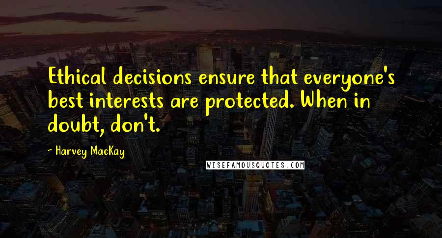 Harvey MacKay quotes: Ethical decisions ensure that everyone's best interests are protected. When in doubt, don't.