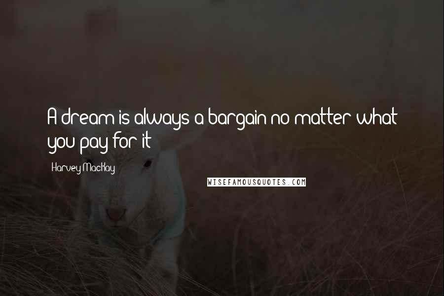 Harvey MacKay quotes: A dream is always a bargain no matter what you pay for it