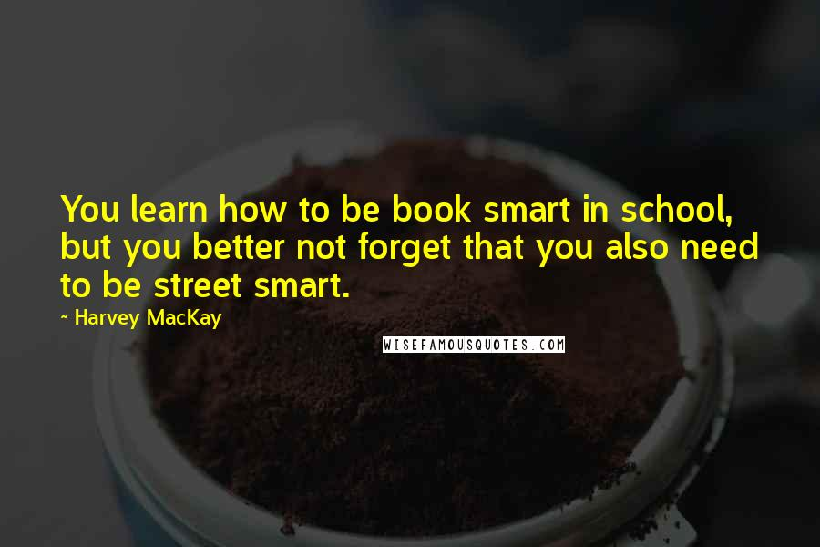 Harvey MacKay quotes: You learn how to be book smart in school, but you better not forget that you also need to be street smart.