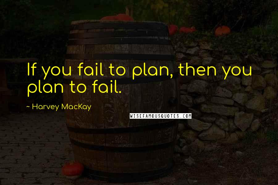 Harvey MacKay quotes: If you fail to plan, then you plan to fail.
