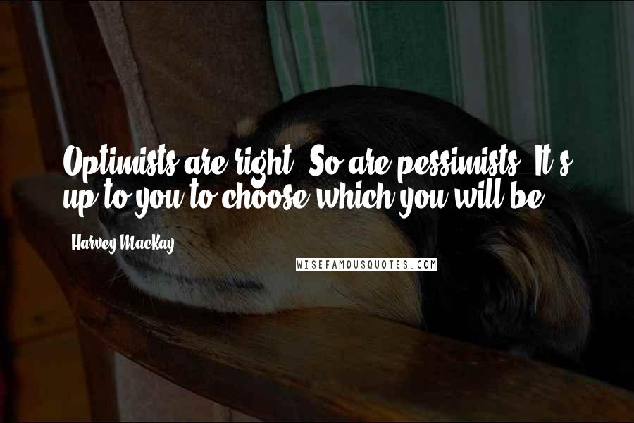 Harvey MacKay quotes: Optimists are right. So are pessimists. It's up to you to choose which you will be.