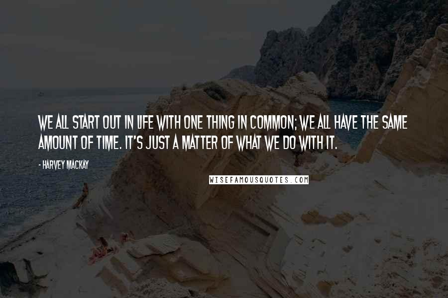 Harvey MacKay quotes: We all start out in life with one thing in common; We all have the same amount of time. It's just a matter of what we do with it.