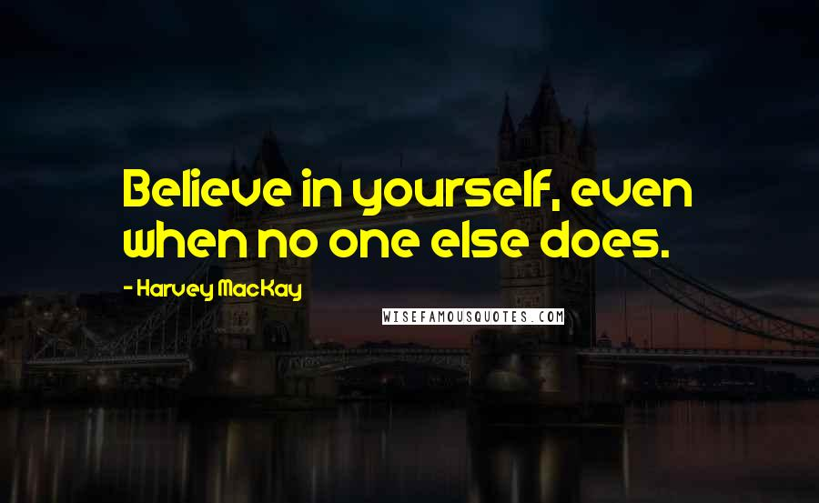 Harvey MacKay quotes: Believe in yourself, even when no one else does.