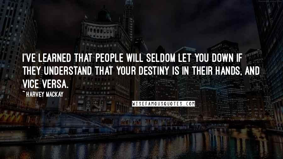 Harvey MacKay quotes: I've learned that people will seldom let you down if they understand that your destiny is in their hands, and vice versa.