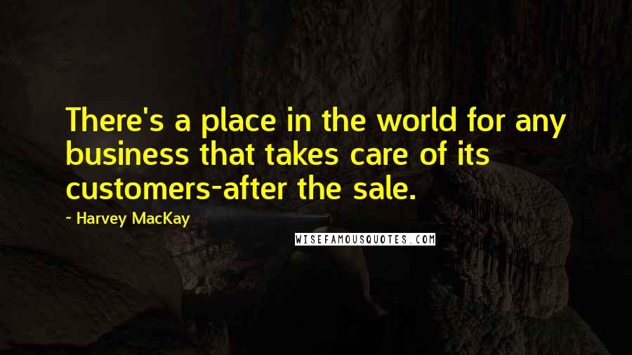 Harvey MacKay quotes: There's a place in the world for any business that takes care of its customers-after the sale.