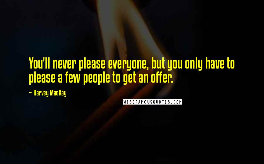 Harvey MacKay quotes: You'll never please everyone, but you only have to please a few people to get an offer.
