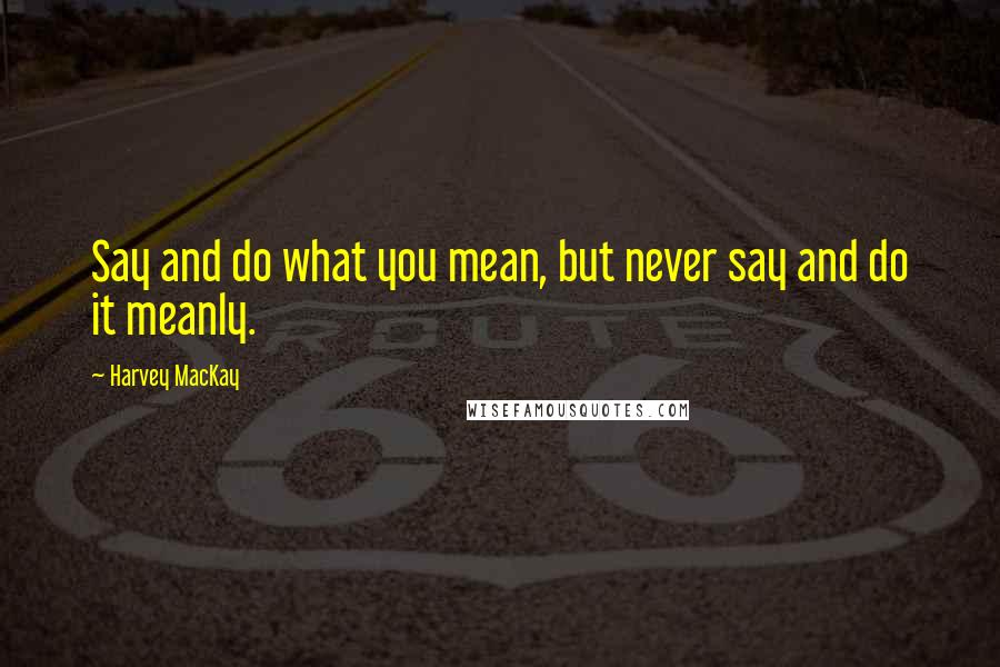 Harvey MacKay quotes: Say and do what you mean, but never say and do it meanly.