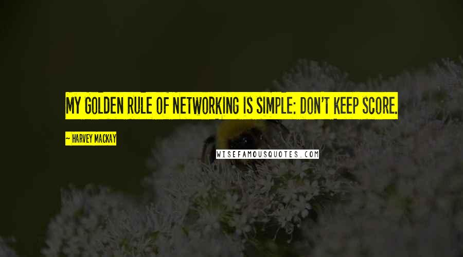 Harvey MacKay quotes: My Golden Rule of Networking is simple: Don't keep score.
