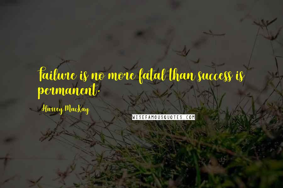 Harvey MacKay quotes: Failure is no more fatal than success is permanent.