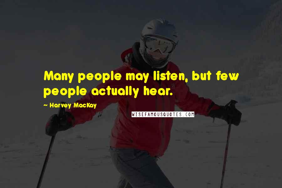 Harvey MacKay quotes: Many people may listen, but few people actually hear.