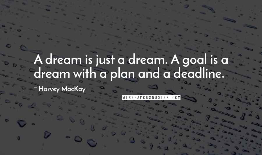 Harvey MacKay quotes: A dream is just a dream. A goal is a dream with a plan and a deadline.
