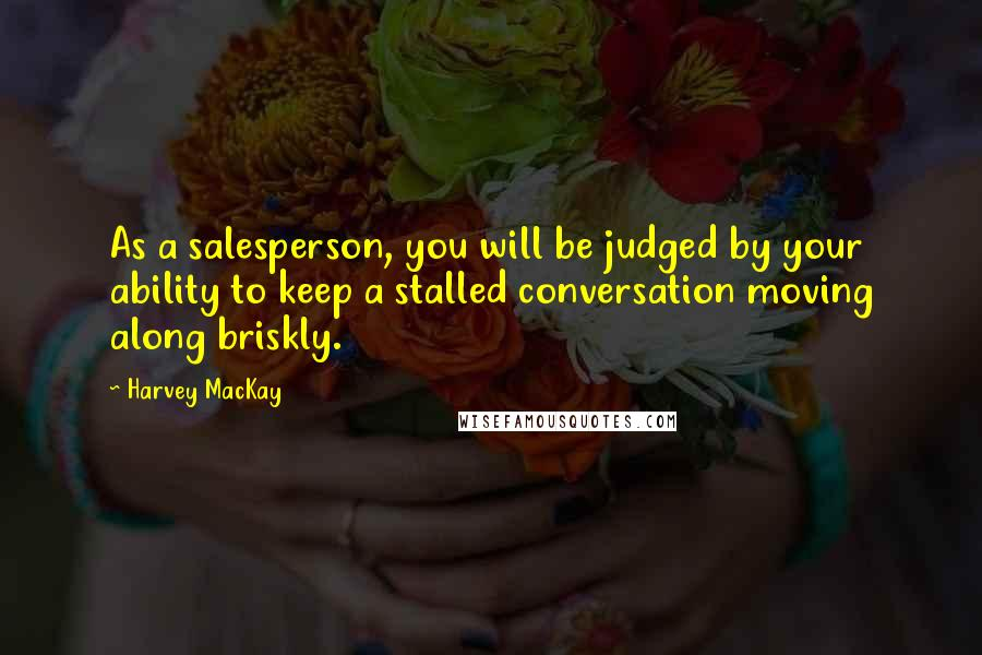 Harvey MacKay quotes: As a salesperson, you will be judged by your ability to keep a stalled conversation moving along briskly.