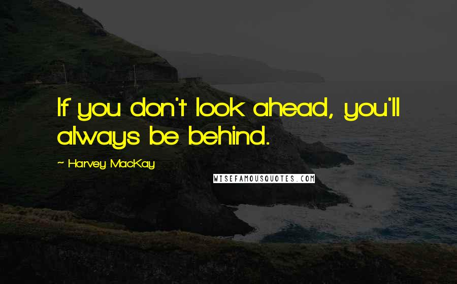 Harvey MacKay quotes: If you don't look ahead, you'll always be behind.