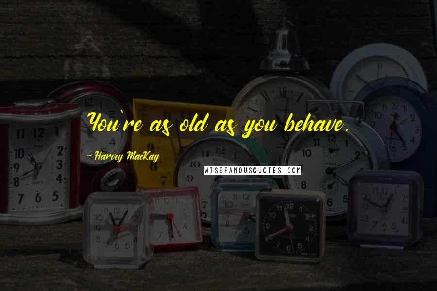 Harvey MacKay quotes: You're as old as you behave.