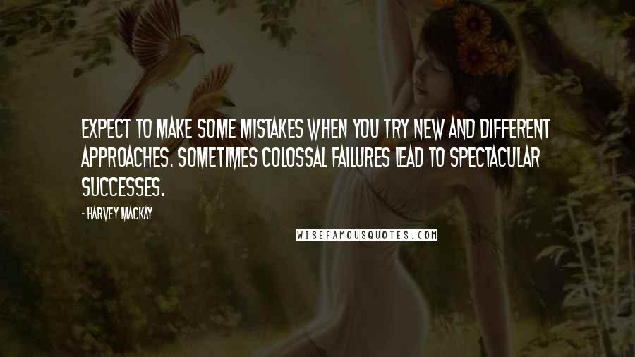 Harvey MacKay quotes: Expect to make some mistakes when you try new and different approaches. Sometimes colossal failures lead to spectacular successes.