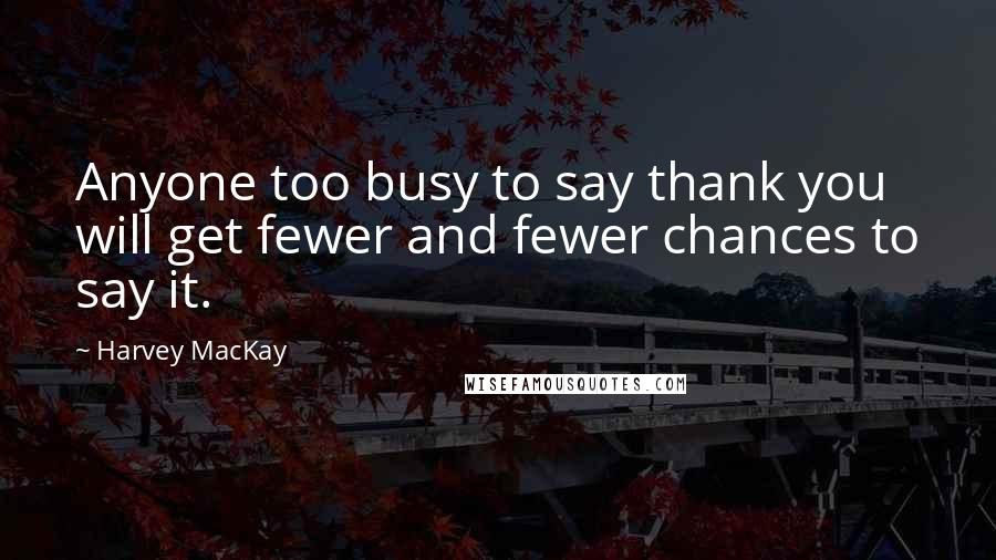 Harvey MacKay quotes: Anyone too busy to say thank you will get fewer and fewer chances to say it.