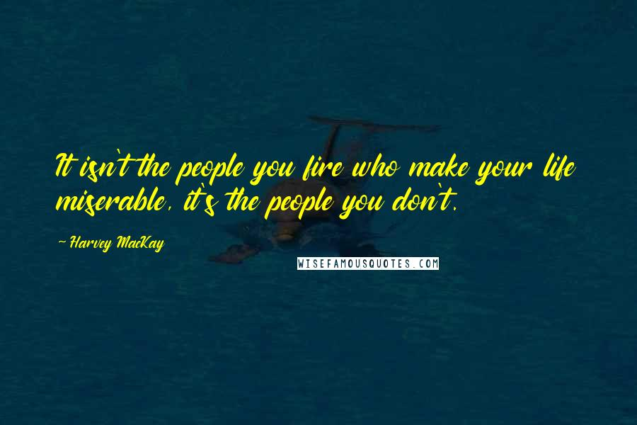 Harvey MacKay quotes: It isn't the people you fire who make your life miserable, it's the people you don't.