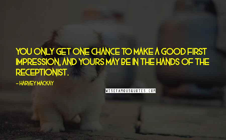 Harvey MacKay quotes: You only get one chance to make a good first impression, and yours may be in the hands of the receptionist.