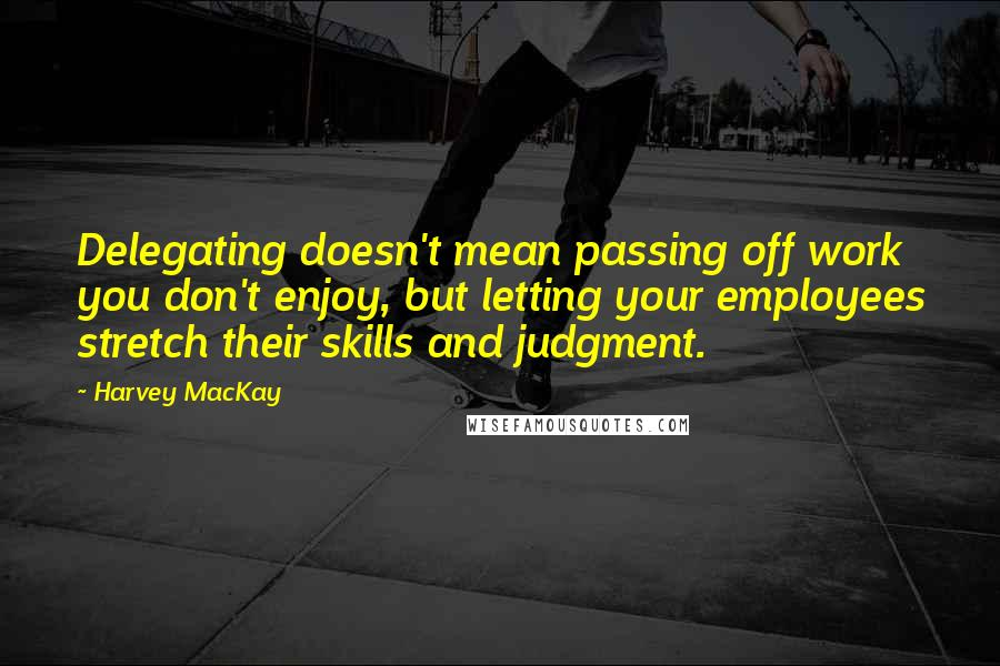 Harvey MacKay quotes: Delegating doesn't mean passing off work you don't enjoy, but letting your employees stretch their skills and judgment.