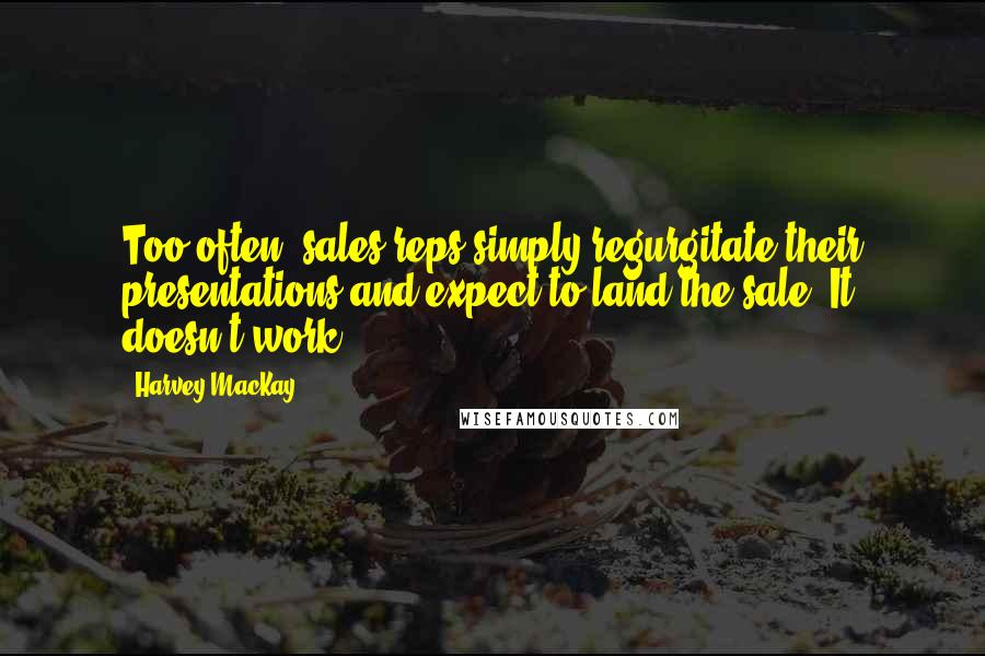 Harvey MacKay quotes: Too often, sales reps simply regurgitate their presentations and expect to land the sale. It doesn't work.