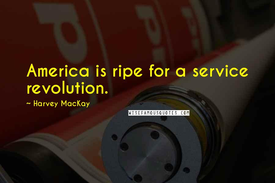 Harvey MacKay quotes: America is ripe for a service revolution.