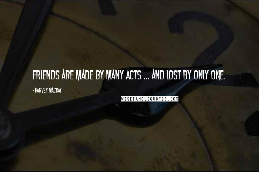 Harvey MacKay quotes: Friends are made by many acts ... and lost by only one.