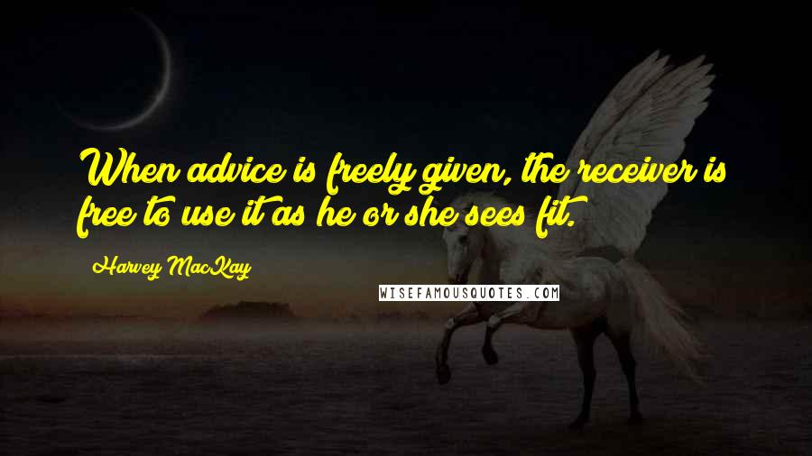 Harvey MacKay quotes: When advice is freely given, the receiver is free to use it as he or she sees fit.