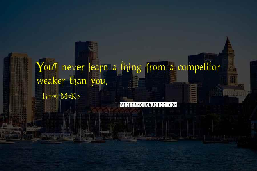 Harvey MacKay quotes: You'll never learn a thing from a competitor weaker than you.