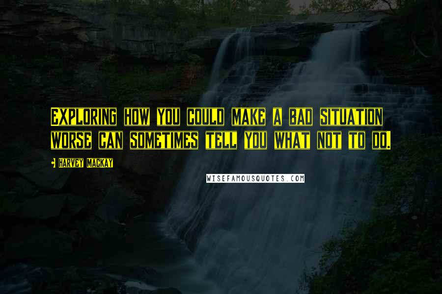 Harvey MacKay quotes: Exploring how you could make a bad situation worse can sometimes tell you what not to do.