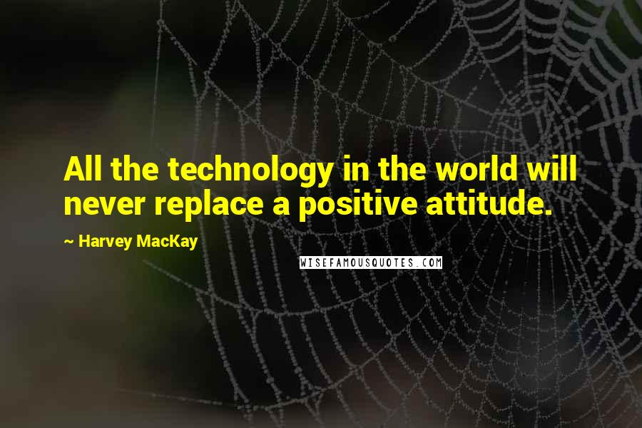 Harvey MacKay quotes: All the technology in the world will never replace a positive attitude.