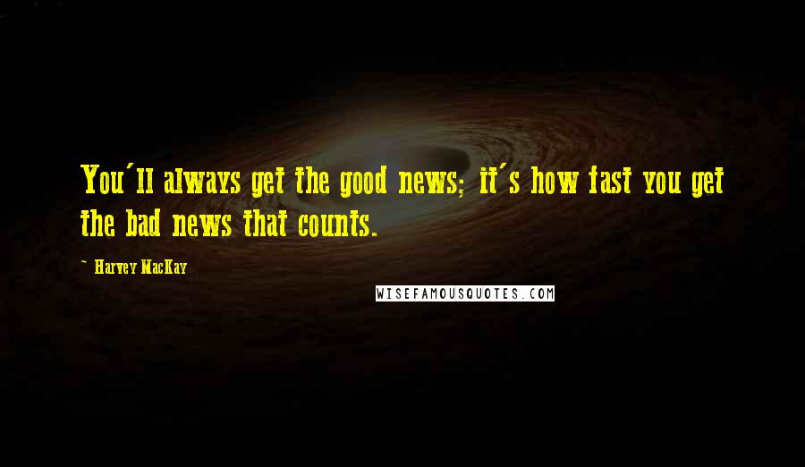 Harvey MacKay quotes: You'll always get the good news; it's how fast you get the bad news that counts.
