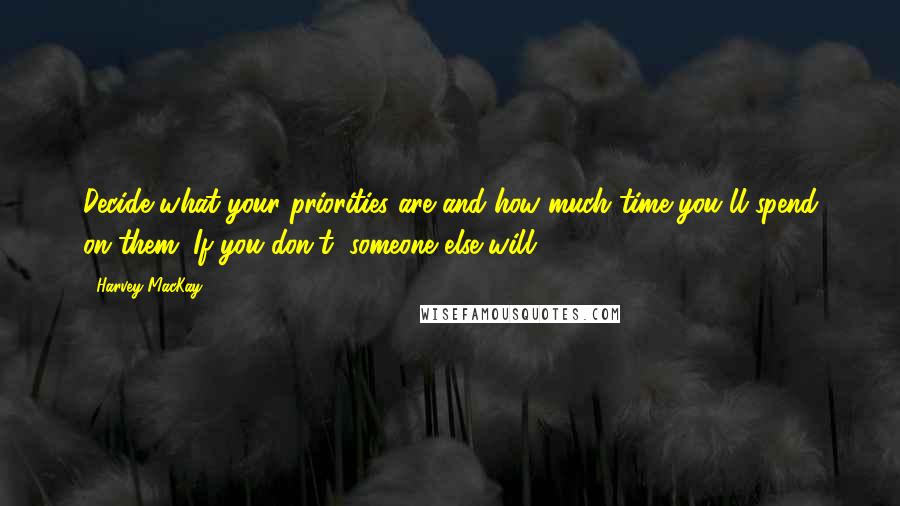 Harvey MacKay quotes: Decide what your priorities are and how much time you'll spend on them. If you don't, someone else will.