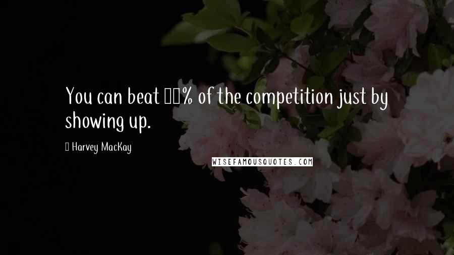 Harvey MacKay quotes: You can beat 80% of the competition just by showing up.